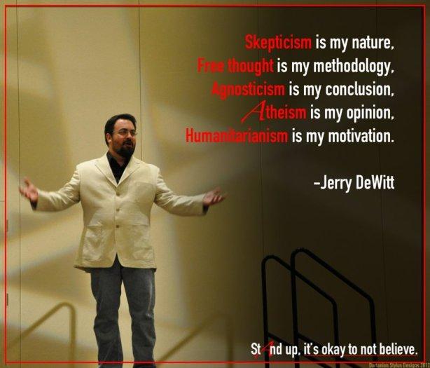 """Jerry DeWitt costuma dizer em suas palestras para os ateus: """"O ceticismo é a minha natureza. O livre-pensamento é a minha metodologia. O agnosticismo é a minha conclusão. O ateísmo é a minha opinião. O humanitarismo é minha motivação"""""""